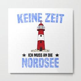 Keine Zeit Ich Muss An Die Nordsee T Shirt Nordsee TShirt Norddeutschland Shirt Spruch Geschenk Metal Print