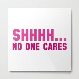 Shhhh... No One Cares Metal Print