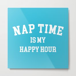 Nap Time Happy Hour Funny Quote Metal Print