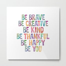 BE BRAVE BE CREATIVE BE KIND BE THANKFUL BE HAPPY BE YOU rainbow watercolor Metal Print