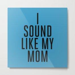 I Sound Like My Mom Metal Print