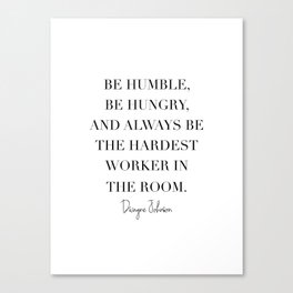 Be Humble, Be Hungry, and Always be the Hardest Worker In the Room. -Dwayne Johnson Canvas Print