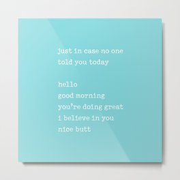 Just in case no one told you today - hello / good morning / you're doing great / I believe in you Metal Print