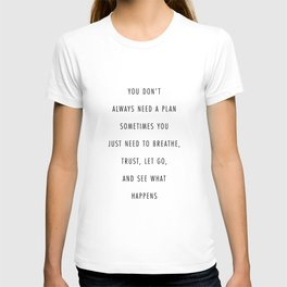 You Don't Always Need A Plan. Sometimes You Just Need to Breathe, Trust, Let Go, and See What Happen T-shirt