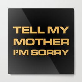 Tell My Mother I'm Sorry Metal Print