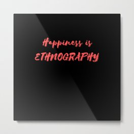 Happiness is Ethnography Metal Print