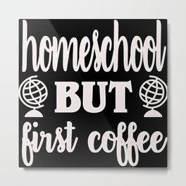 Homeschool but first coffee funny homeschooling Metal Print