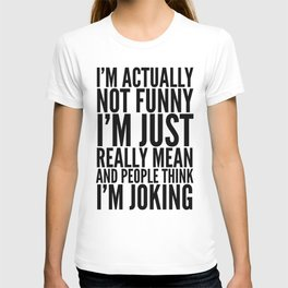 I'M ACTUALLY NOT FUNNY I'M JUST REALLY MEAN AND PEOPLE THINK I'M JOKING T-Shirt