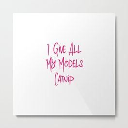I Give All My Models Catnip Funny Pet Coordinator Metal Print