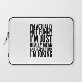 I'M ACTUALLY NOT FUNNY I'M JUST REALLY MEAN AND PEOPLE THINK I'M JOKING Laptop Sleeve