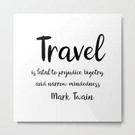 Travel is fatal to prejudice - Mark Twain Metal Print