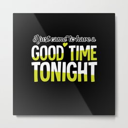 I Just Came To Have A Good Time Tonight Metal Print