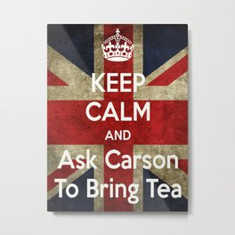 Keep Calm and Ask Carson to Bring Tea Metal Print