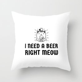 Need a beer right meow Throw Pillow