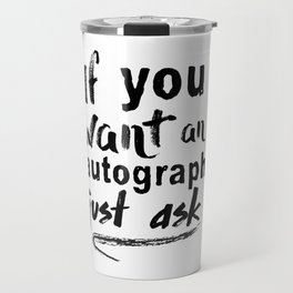 If you want an autograph just ask Travel Mug