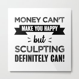 Sculpting makes you happy Funny Gift Metal Print