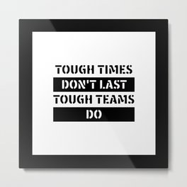 Motivational & Inspirational Quotes - Tough times don't last tough teams do MMS 596 Metal Print