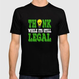 """""""Think While It's Still Legal"""" Tee design for peoples with great idea like you do!  T-shirt"""