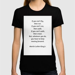 Martin Luther King Inspirational Quote - If you cannot fly then run T-shirt