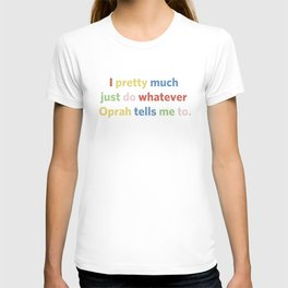 I pretty much just do whatever Oprah tells me to T-shirt