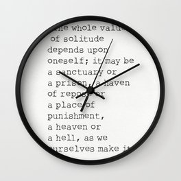 """""""The whole value of solitude depends upon oneself; it may be a sanctuary or a prison, a haven of rep Wall Clock"""