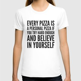 EVERY PIZZA IS A PERSONAL PIZZA IF YOU TRY HARD ENOUGH AND BELIEVE IN YOURSELF T-Shirt
