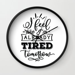 I feel like I'm already tired tomorrow - Funny hand drawn quotes illustration. Funny humor. Life sayings. Wall Clock