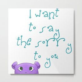 I want to say the sorry to you... Metal Print