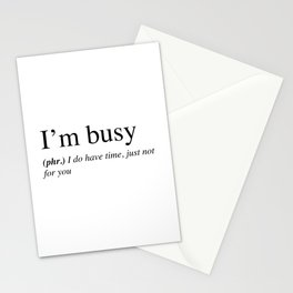 I'm busy, I do have time, just not for you. Stationery Cards