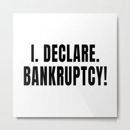 I Declare Bankruptcy Metal Print