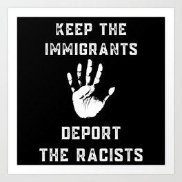 KEEP THE IMMIGRANTS DEPORT THE RACISTS Art Print