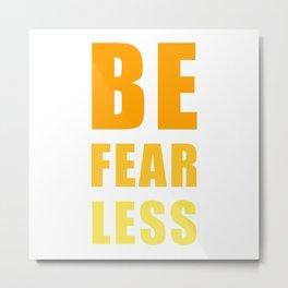Be Fearless Metal Print