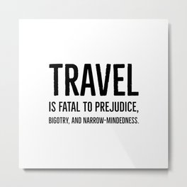 Travel is fatal to prejudice, bigotry, and narrow-mindedness - Mark Twain Metal Print