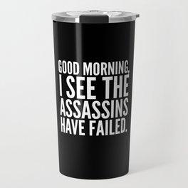 Good morning, I see the assassins have failed. (Black) Travel Mug