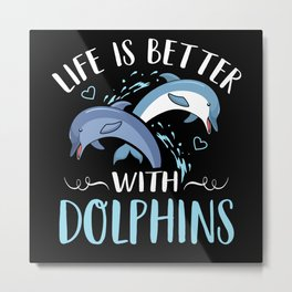 Life is better with Dolphins Sea World Love Metal Print