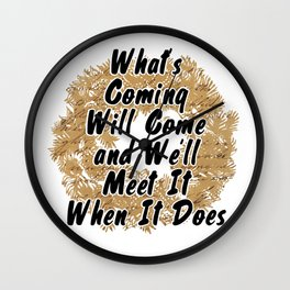 What's Coming Will Come and We'll Meet It When It Does Wall Clock