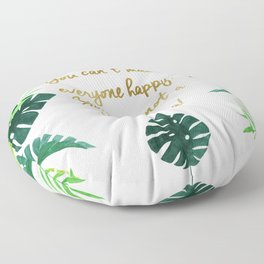 You can't make everyone happy, You are not a monstera! Floor Pillow