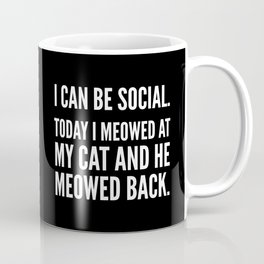 I Can Be Social Today I Meowed At My Cat And He Meowed Back (Black & White) Coffee Mug
