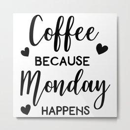 Coffee Because Monday Happens Metal Print