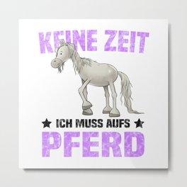 Keine Zeit Ich Muss Aufs Pferd T Shirt Pferde Reiten TShirt Reiterin Shirt Spruch Geschenk Metal Print