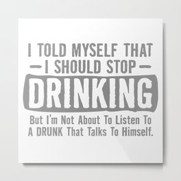I Told Myself That I Should Stop Drinking, But I'm Not About To Listen To A Drunk That Talks To Himself Metal Print