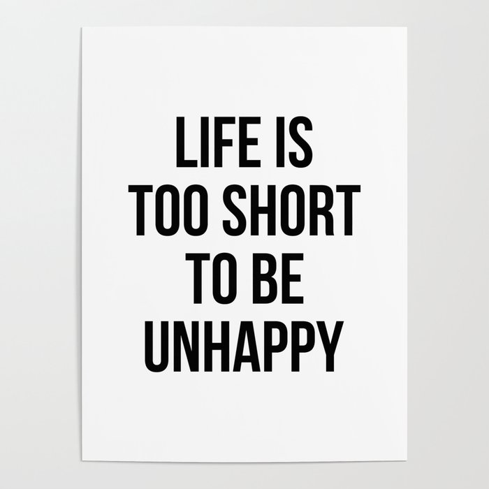 Life is too short to be unhappy Poster by standardprints | Society6