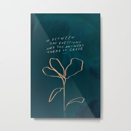 """""""In Between The Questions And The Answers, There Is Grace."""" Metal Print"""