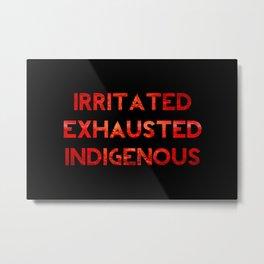 Irritated, Exhausted, Indigenous Metal Print