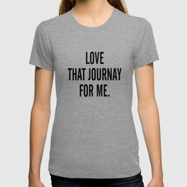 Love that journey for me T-shirt