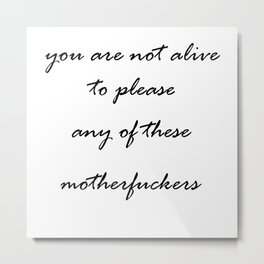 you are not alive to please any of these motherfuckers Metal Print