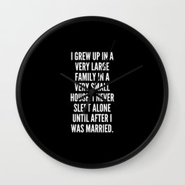 I grew up in a very large family in a very small house I never slept alone until after I was married Wall Clock