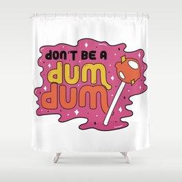 Don't be a dum dum Shower Curtain