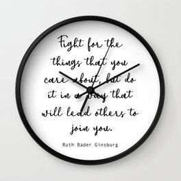 Fight for the things that you care about, but do it in a way that will lead others to join you. Wall Clock