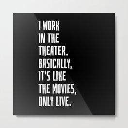 I Work In The Theater Metal Print